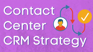 How to Build a CRM Strategy For The Contact Center